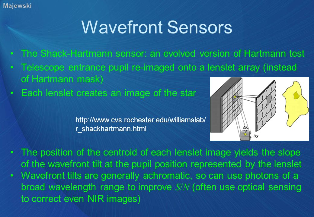 Wavefront Sensors The Shack-Hartmann sensor: an evolved version of Hartmann test Telescope entrance pupil re-imaged onto a lenslet array (instead of Hartmann mask) Each lenslet creates an image of the star http://www.cvs.rochester.edu/williamslab/ r_shackhartmann.html The position of the centroid of each lenslet image yields the slope of the wavefront tilt at the pupil position represented by the lenslet Wavefront tilts are generally achromatic, so can use photons of a broad wavelength range to improve S/N (often use optical sensing to correct even NIR images) Majewski