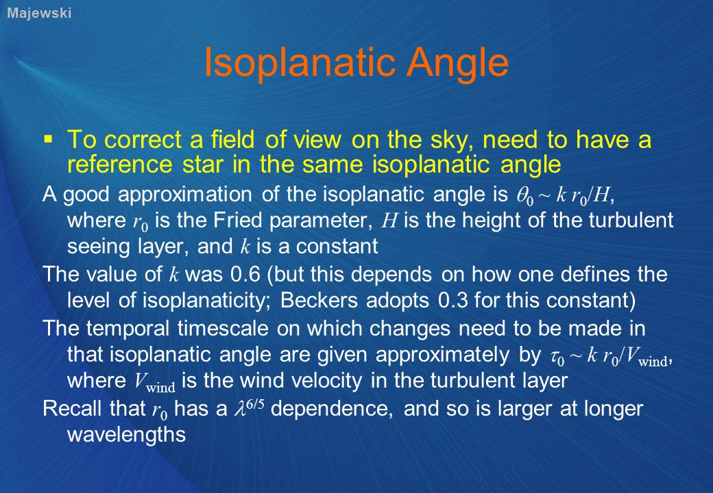 Isoplanatic Angle  To correct a field of view on the sky, need to have a reference star in the same isoplanatic angle A good approximation of the isoplanatic angle is  0 ~ k r 0 /H, where r 0 is the Fried parameter, H is the height of the turbulent seeing layer, and k is a constant The value of k was 0.6 (but this depends on how one defines the level of isoplanaticity; Beckers adopts 0.3 for this constant) The temporal timescale on which changes need to be made in that isoplanatic angle are given approximately by  0 ~ k r 0 /V wind, where V wind is the wind velocity in the turbulent layer Recall that r 0 has a 6/5 dependence, and so is larger at longer wavelengths Majewski