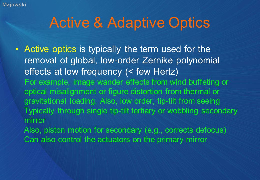 Active & Adaptive Optics Active optics is typically the term used for the removal of global, low-order Zernike polynomial effects at low frequency (< few Hertz) For example, image wander effects from wind buffeting or optical misalignment or figure distortion from thermal or gravitational loading.