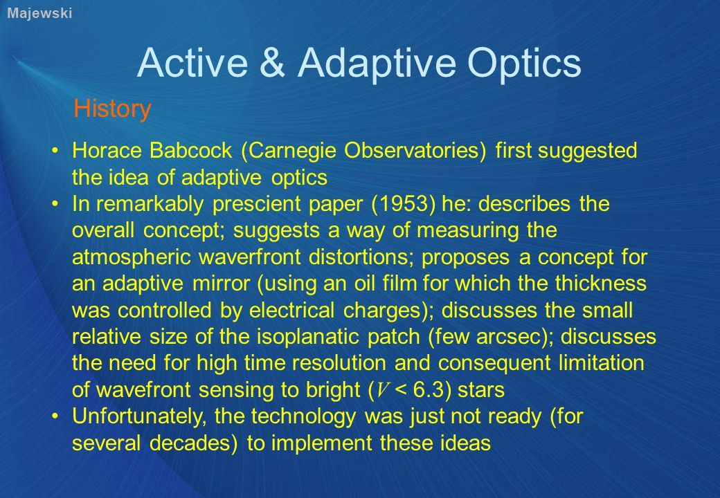 Active & Adaptive Optics History Horace Babcock (Carnegie Observatories) first suggested the idea of adaptive optics In remarkably prescient paper (1953) he: describes the overall concept; suggests a way of measuring the atmospheric waverfront distortions; proposes a concept for an adaptive mirror (using an oil film for which the thickness was controlled by electrical charges); discusses the small relative size of the isoplanatic patch (few arcsec); discusses the need for high time resolution and consequent limitation of wavefront sensing to bright ( V < 6.3) stars Unfortunately, the technology was just not ready (for several decades) to implement these ideas Majewski