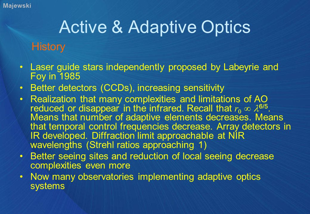 Active & Adaptive Optics Laser guide stars independently proposed by Labeyrie and Foy in 1985 Better detectors (CCDs), increasing sensitivity Realization that many complexities and limitations of AO reduced or disappear in the infrared.