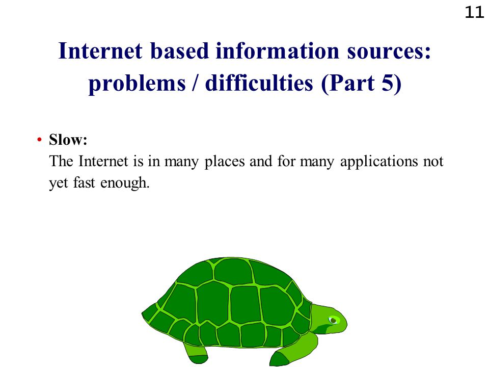 11 Internet based information sources: problems / difficulties (Part 5) Slow: The Internet is in many places and for many applications not yet fast enough.