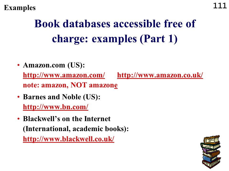111 Book databases accessible free of charge: examples (Part 1) Amazon.com (US): http://www.amazon.com/ http://www.amazon.co.uk/ note: amazon, NOT amazone http://www.amazon.com/http://www.amazon.co.uk/ Barnes and Noble (US): http://www.bn.com/ http://www.bn.com/ Blackwell's on the Internet (International, academic books): http://www.blackwell.co.uk/ http://www.blackwell.co.uk/ Examples