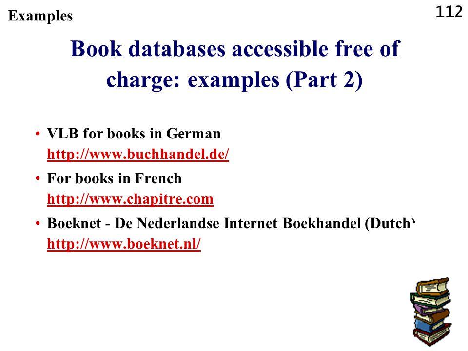 112 Book databases accessible free of charge: examples (Part 2) VLB for books in German http://www.buchhandel.de/ http://www.buchhandel.de/ For books in French http://www.chapitre.com http://www.chapitre.com Boeknet - De Nederlandse Internet Boekhandel (Dutch) http://www.boeknet.nl/ http://www.boeknet.nl/ Examples