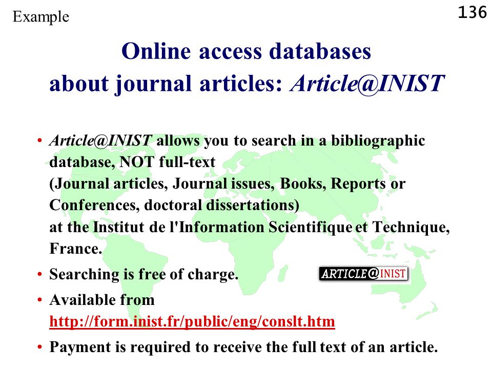136 Online access databases about journal articles: Article@INIST Article@INIST allows you to search in a bibliographic database, NOT full-text (Journal articles, Journal issues, Books, Reports or Conferences, doctoral dissertations) at the Institut de l Information Scientifique et Technique, France.