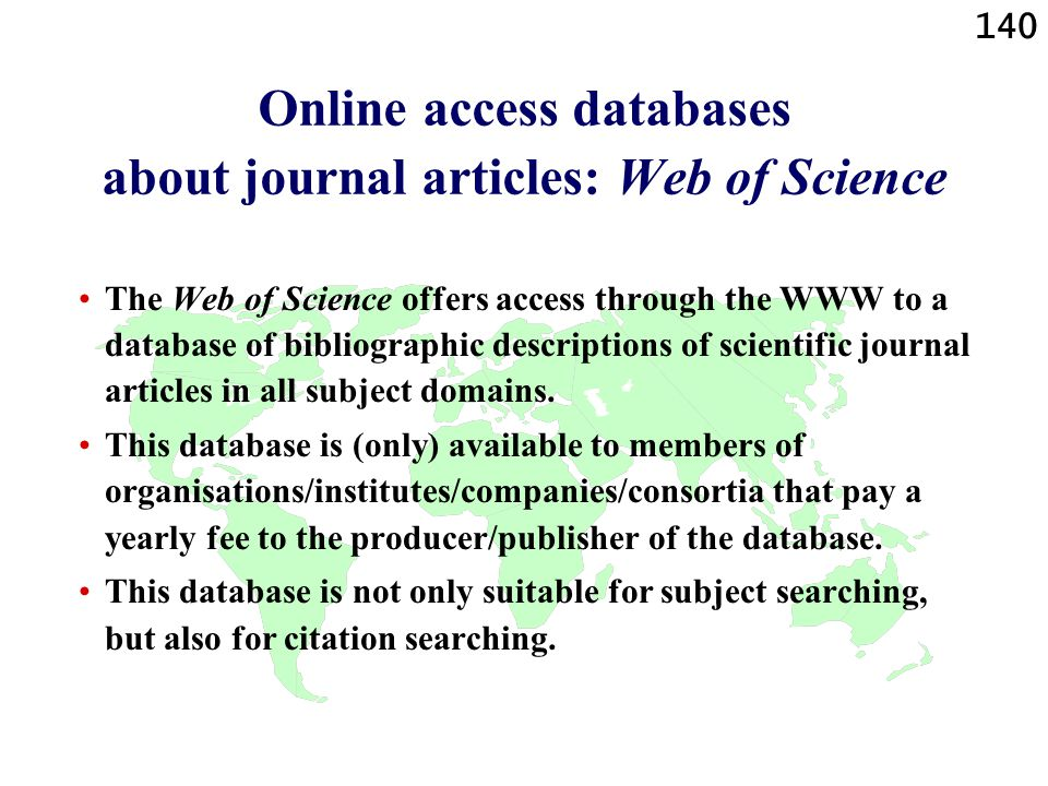140 Online access databases about journal articles: Web of Science The Web of Science offers access through the WWW to a database of bibliographic descriptions of scientific journal articles in all subject domains.