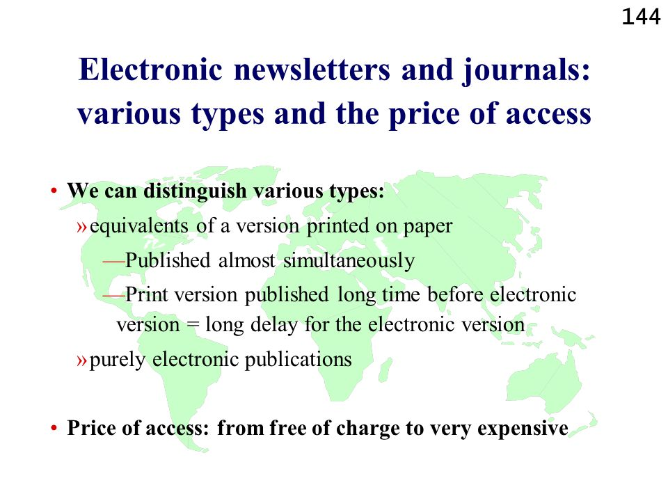 144 Electronic newsletters and journals: various types and the price of access We can distinguish various types: »equivalents of a version printed on paper —Published almost simultaneously —Print version published long time before electronic version = long delay for the electronic version »purely electronic publications Price of access: from free of charge to very expensive