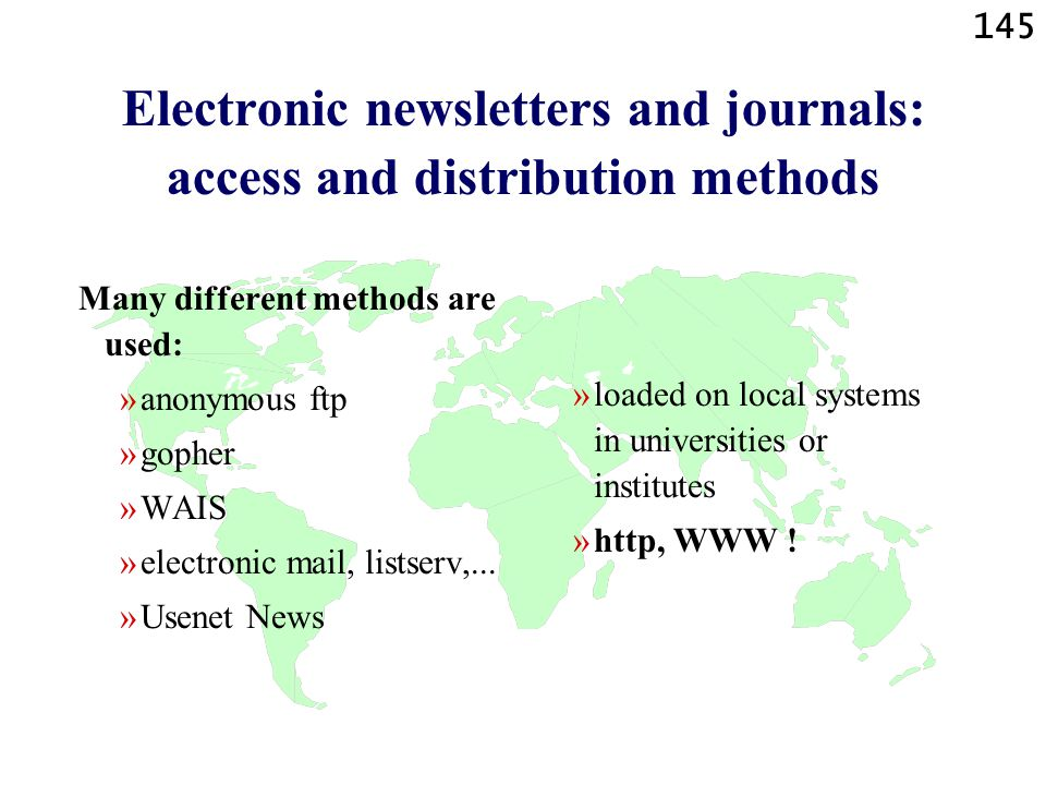 145 Electronic newsletters and journals: access and distribution methods Many different methods are used: »anonymous ftp »gopher »WAIS »electronic mail, listserv,...