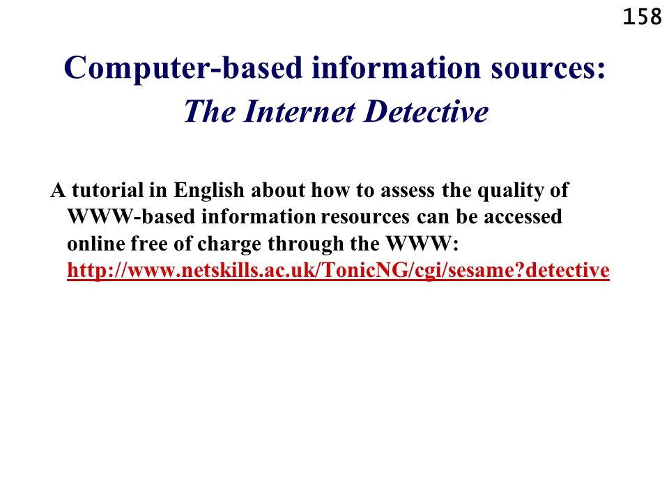 158 Computer-based information sources: The Internet Detective A tutorial in English about how to assess the quality of WWW-based information resources can be accessed online free of charge through the WWW: http://www.netskills.ac.uk/TonicNG/cgi/sesame detective http://www.netskills.ac.uk/TonicNG/cgi/sesame detective