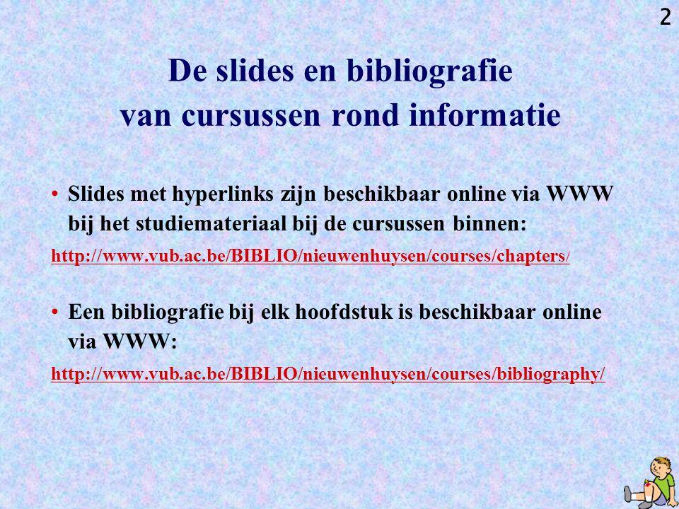 2 De slides en bibliografie van cursussen rond informatie Slides met hyperlinks zijn beschikbaar online via WWW bij het studiemateriaal bij de cursussen binnen: http://www.vub.ac.be/BIBLIO/nieuwenhuysen/courses/chapters / Een bibliografie bij elk hoofdstuk is beschikbaar online via WWW: http://www.vub.ac.be/BIBLIO/nieuwenhuysen/courses/bibliography/