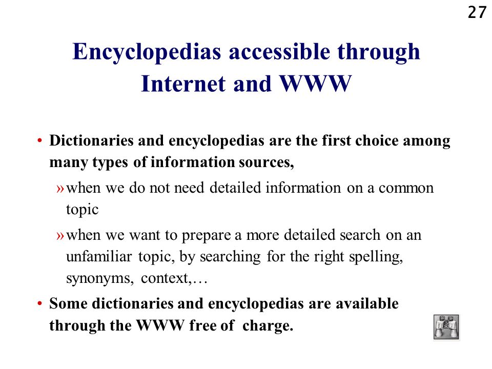 27 Encyclopedias accessible through Internet and WWW Dictionaries and encyclopedias are the first choice among many types of information sources, »when we do not need detailed information on a common topic »when we want to prepare a more detailed search on an unfamiliar topic, by searching for the right spelling, synonyms, context,… Some dictionaries and encyclopedias are available through the WWW free of charge.