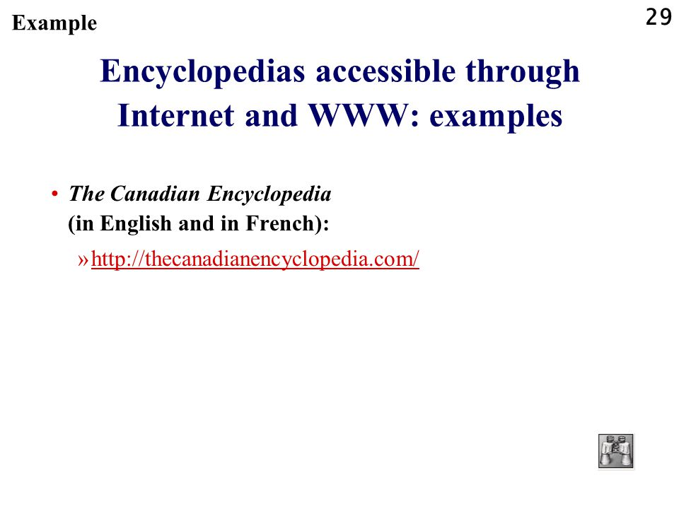 29 Encyclopedias accessible through Internet and WWW: examples The Canadian Encyclopedia (in English and in French): »http://thecanadianencyclopedia.com/http://thecanadianencyclopedia.com/ Example