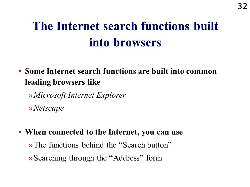 32 The Internet search functions built into browsers Some Internet search functions are built into common leading browsers like »Microsoft Internet Explorer »Netscape When connected to the Internet, you can use »The functions behind the Search button »Searching through the Address form