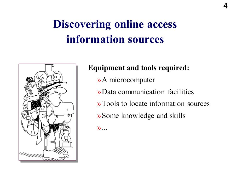 4 Discovering online access information sources Equipment and tools required: »A microcomputer »Data communication facilities »Tools to locate information sources »Some knowledge and skills »...