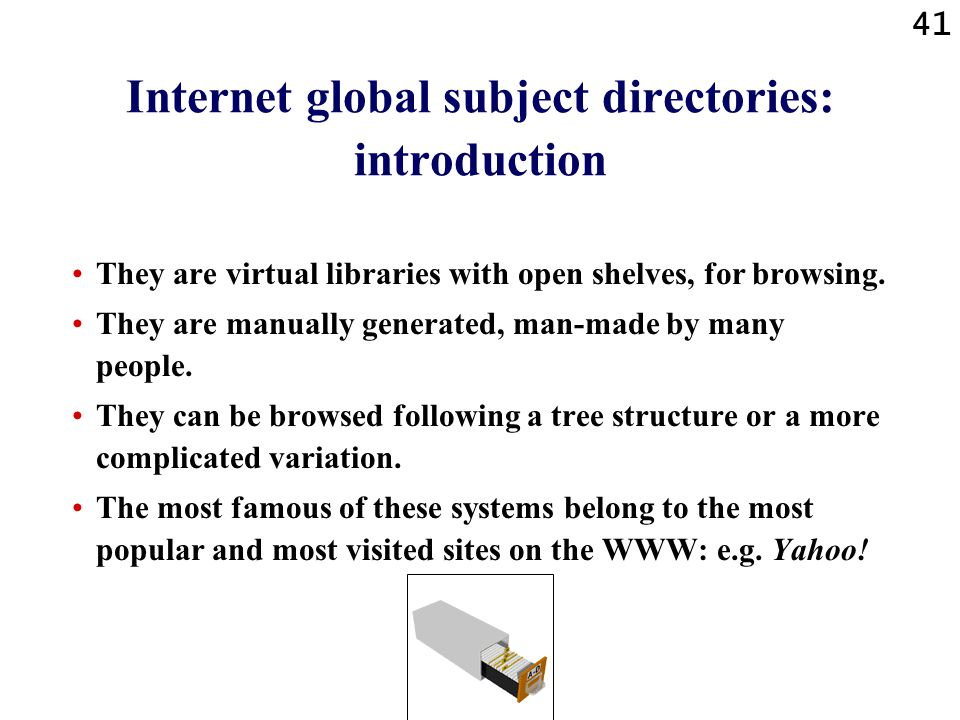 41 Internet global subject directories: introduction They are virtual libraries with open shelves, for browsing.