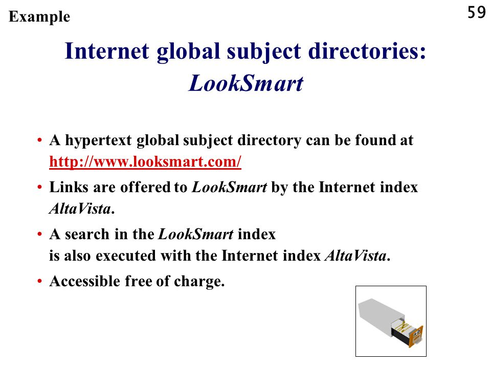 59 Internet global subject directories: LookSmart A hypertext global subject directory can be found at http://www.looksmart.com/ http://www.looksmart.com/ Links are offered to LookSmart by the Internet index AltaVista.