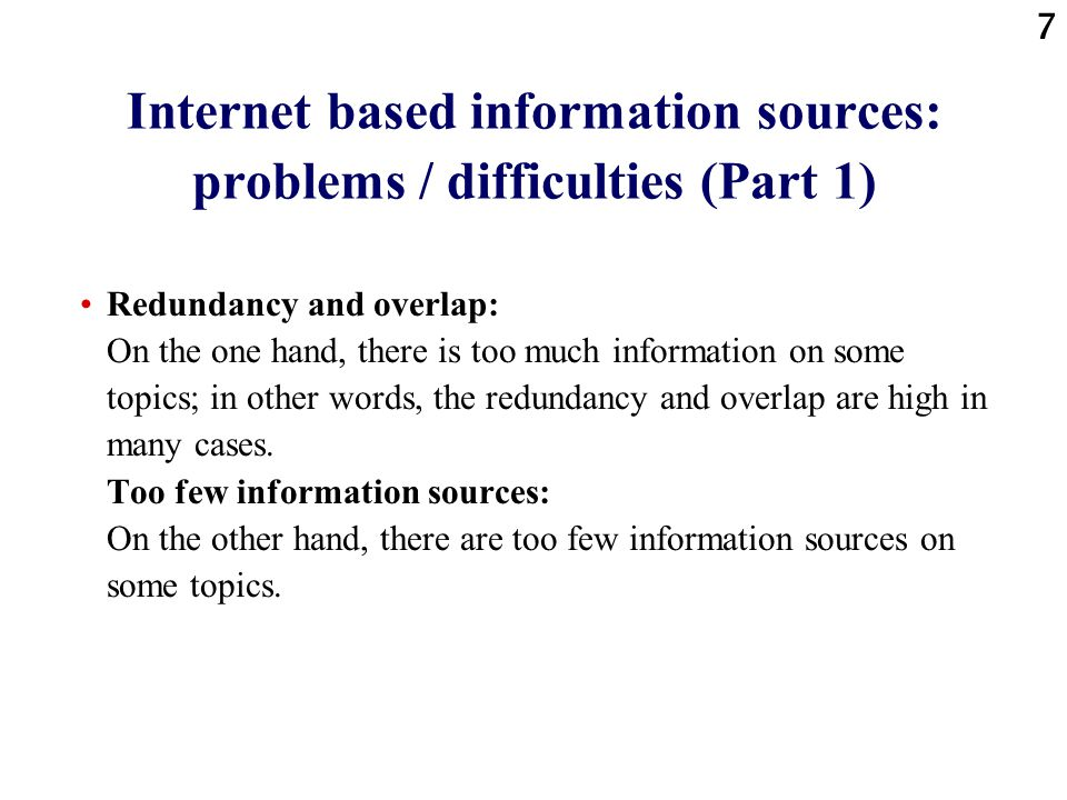7 Internet based information sources: problems / difficulties (Part 1) Redundancy and overlap: On the one hand, there is too much information on some topics; in other words, the redundancy and overlap are high in many cases.