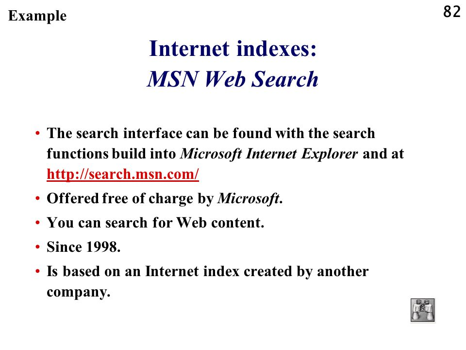 82 Internet indexes: MSN Web Search The search interface can be found with the search functions build into Microsoft Internet Explorer and at http://search.msn.com/ http://search.msn.com/ Offered free of charge by Microsoft.