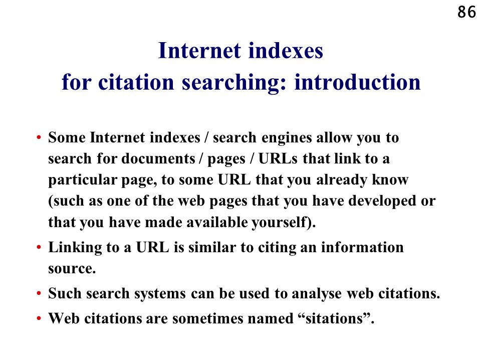 86 Internet indexes for citation searching: introduction Some Internet indexes / search engines allow you to search for documents / pages / URLs that link to a particular page, to some URL that you already know (such as one of the web pages that you have developed or that you have made available yourself).