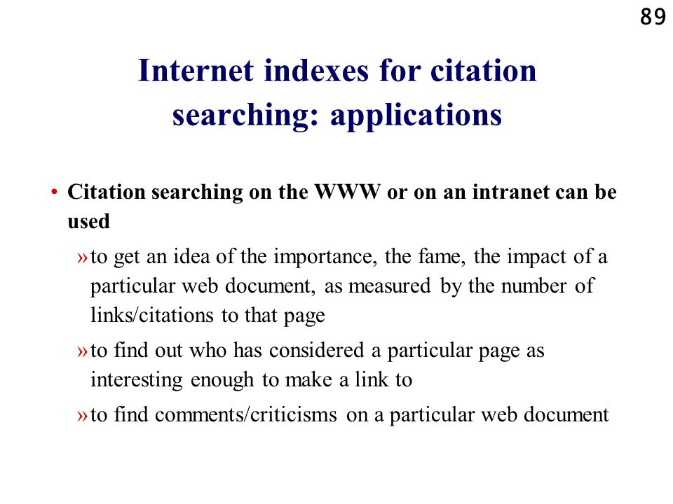 89 Internet indexes for citation searching: applications Citation searching on the WWW or on an intranet can be used »to get an idea of the importance, the fame, the impact of a particular web document, as measured by the number of links/citations to that page »to find out who has considered a particular page as interesting enough to make a link to »to find comments/criticisms on a particular web document