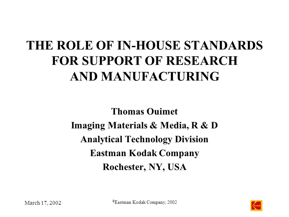 March 17, 2002 © Eastman Kodak Company, 2002 THE ROLE OF IN-HOUSE STANDARDS FOR SUPPORT OF RESEARCH AND MANUFACTURING Thomas Ouimet Imaging Materials & Media, R & D Analytical Technology Division Eastman Kodak Company Rochester, NY, USA