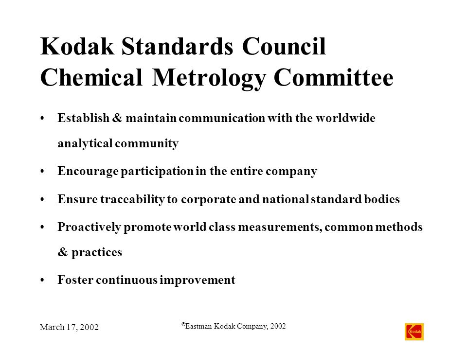 March 17, 2002 © Eastman Kodak Company, 2002 Kodak Standards Council Chemical Metrology Committee Establish & maintain communication with the worldwide analytical community Encourage participation in the entire company Ensure traceability to corporate and national standard bodies Proactively promote world class measurements, common methods & practices Foster continuous improvement