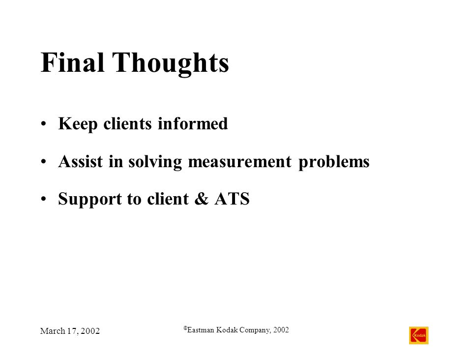 March 17, 2002 © Eastman Kodak Company, 2002 Final Thoughts Keep clients informed Assist in solving measurement problems Support to client & ATS