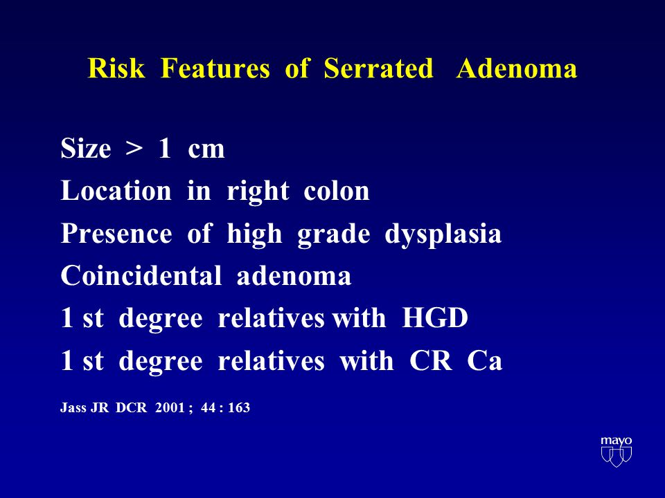 Risk Features of Serrated Adenoma Size > 1 cm Location in right colon Presence of high grade dysplasia Coincidental adenoma 1 st degree relatives with