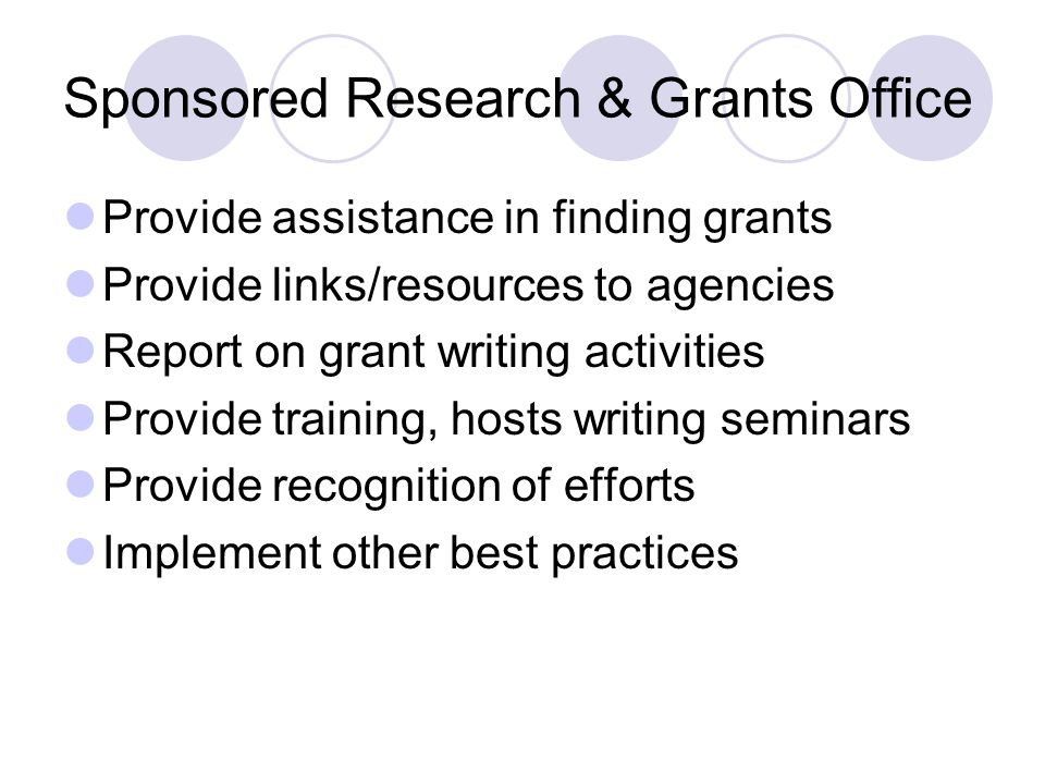 Sponsored Research & Grants Office Provide assistance in finding grants Provide links/resources to agencies Report on grant writing activities Provide training, hosts writing seminars Provide recognition of efforts Implement other best practices