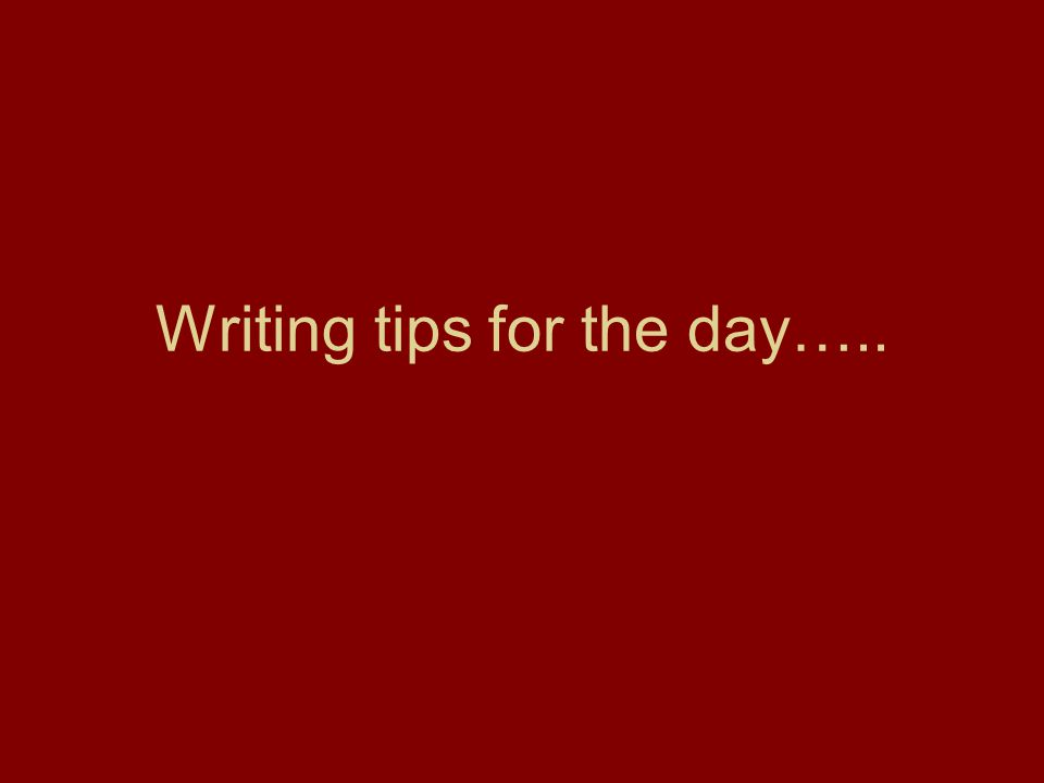 Writing tips for the day…..