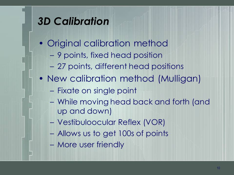 10 3D Calibration Original calibration method –9 points, fixed head position –27 points, different head positions New calibration method (Mulligan) –Fixate on single point –While moving head back and forth (and up and down) –Vestibuloocular Reflex (VOR) –Allows us to get 100s of points –More user friendly