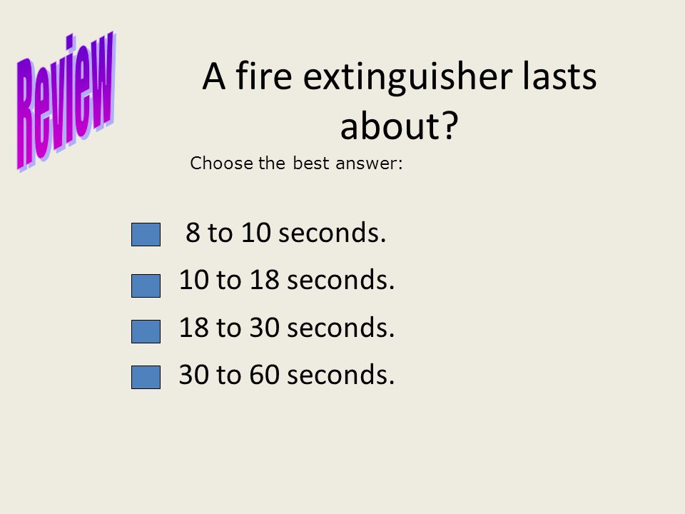 A fire extinguisher lasts about. 8 to 10 seconds.