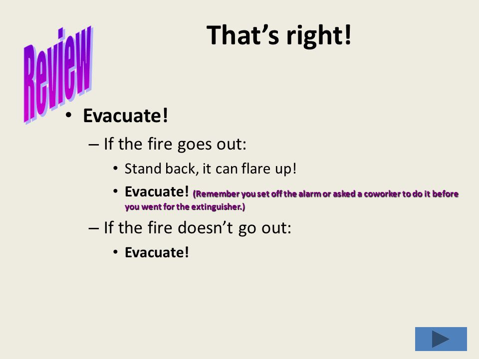 That's right. Evacuate. – If the fire goes out: Stand back, it can flare up.