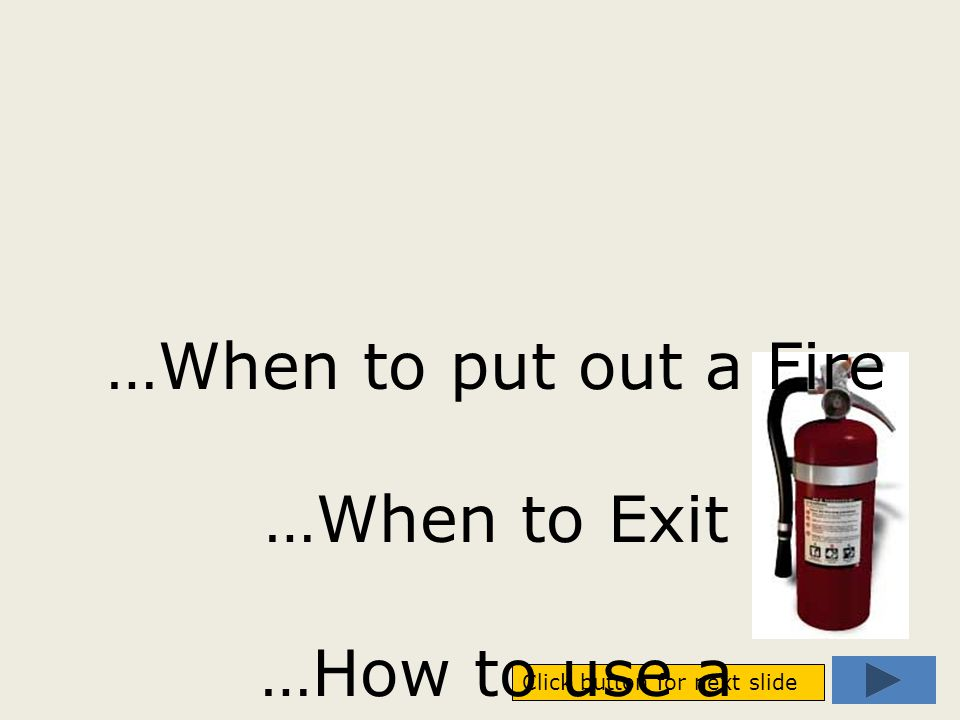 Click button for next slide …When to put out a Fire …When to Exit …How to use a Fire Extinguisher