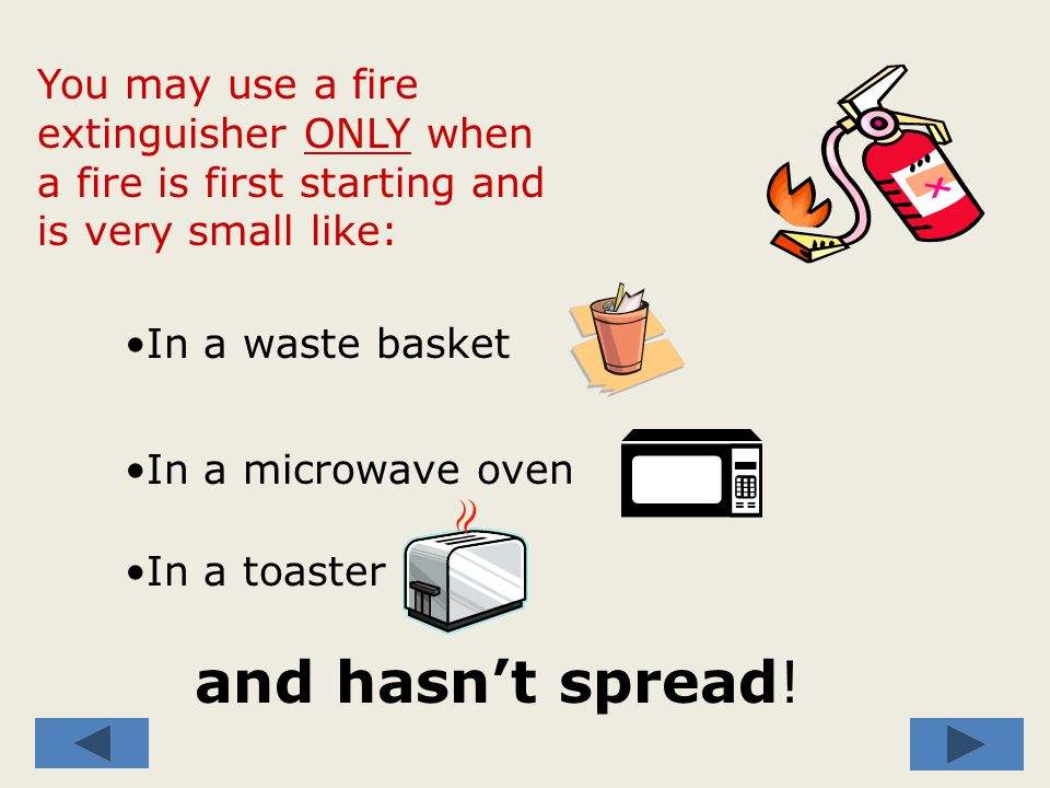 You may use a fire extinguisher ONLY IF: You have been trained on WHEN and HOW to use a fire extinguisher and you receive annual re-training.