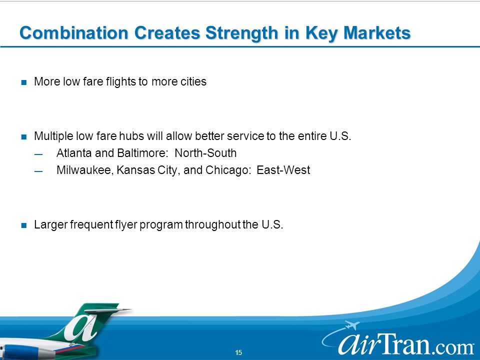 15 Combination Creates Strength in Key Markets More low fare flights to more cities Multiple low fare hubs will allow better service to the entire U.S.