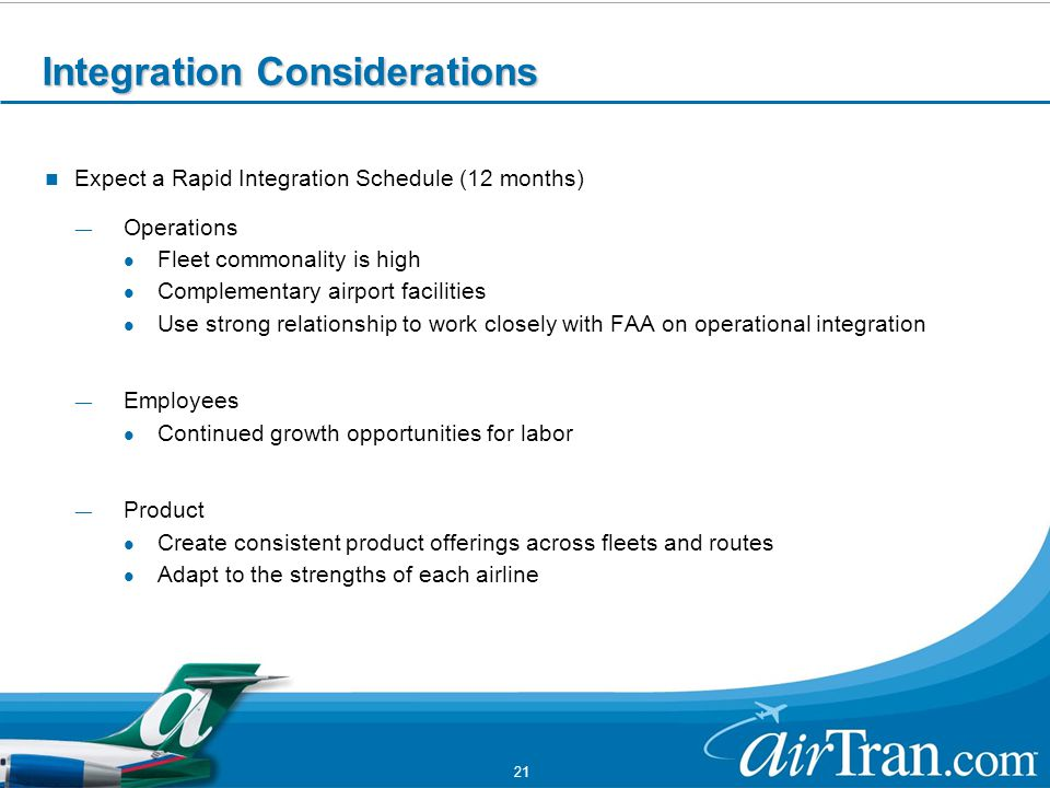 21 Integration Considerations Expect a Rapid Integration Schedule (12 months) ― Operations Fleet commonality is high Complementary airport facilities Use strong relationship to work closely with FAA on operational integration ― Employees Continued growth opportunities for labor ― Product Create consistent product offerings across fleets and routes Adapt to the strengths of each airline
