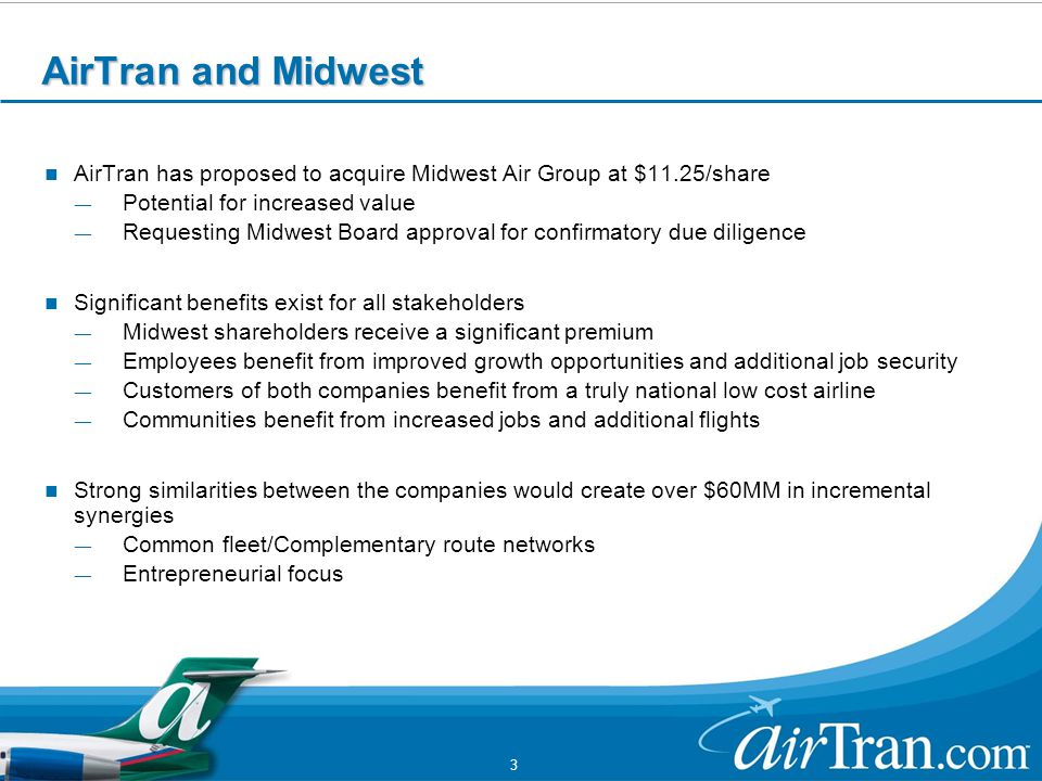 3 AirTran and Midwest AirTran has proposed to acquire Midwest Air Group at $11.25/share ― Potential for increased value ― Requesting Midwest Board approval for confirmatory due diligence Significant benefits exist for all stakeholders ― Midwest shareholders receive a significant premium ― Employees benefit from improved growth opportunities and additional job security ― Customers of both companies benefit from a truly national low cost airline ― Communities benefit from increased jobs and additional flights Strong similarities between the companies would create over $60MM in incremental synergies ― Common fleet/Complementary route networks ― Entrepreneurial focus