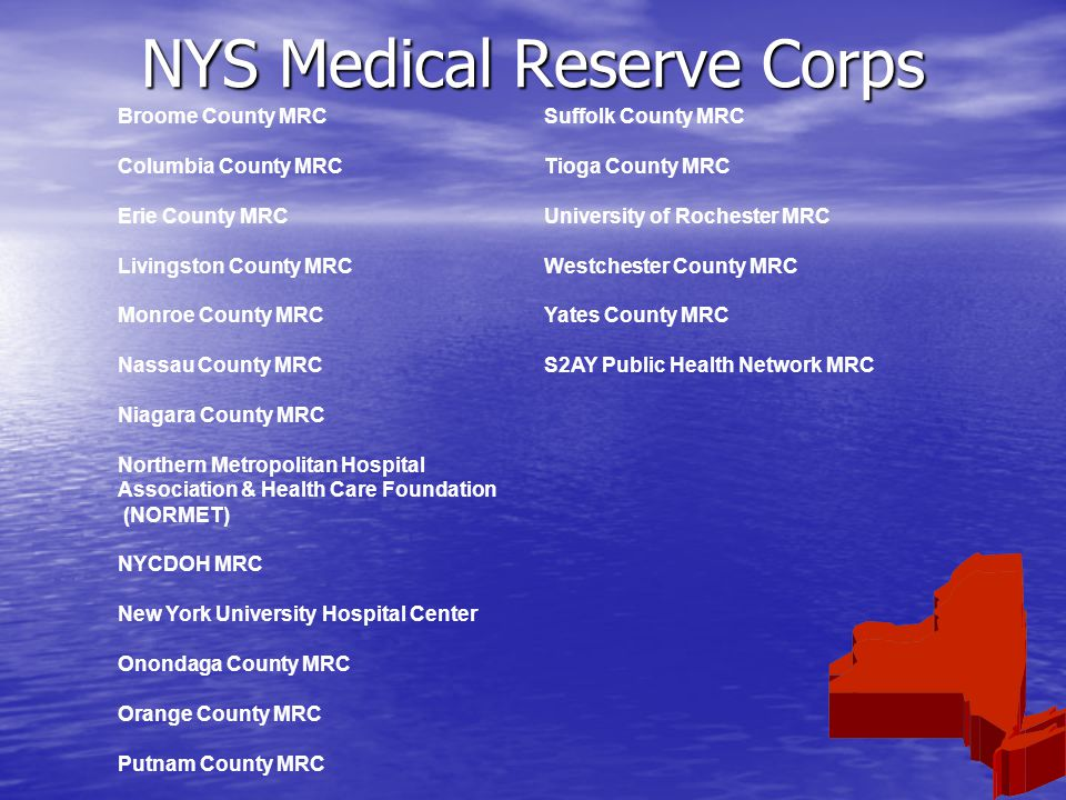 NYS Medical Reserve Corps Broome County MRCSuffolk County MRC Columbia County MRCTioga County MRC Erie County MRCUniversity of Rochester MRC Livingston County MRCWestchester County MRC Monroe County MRCYates County MRC Nassau County MRCS2AY Public Health Network MRC Niagara County MRC Northern Metropolitan Hospital Association & Health Care Foundation (NORMET) NYCDOH MRC New York University Hospital Center Onondaga County MRC Orange County MRC Putnam County MRC