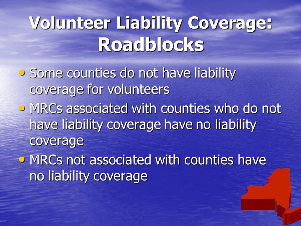 Volunteer Liability Coverage : Roadblocks Some counties do not have liability coverage for volunteers Some counties do not have liability coverage for