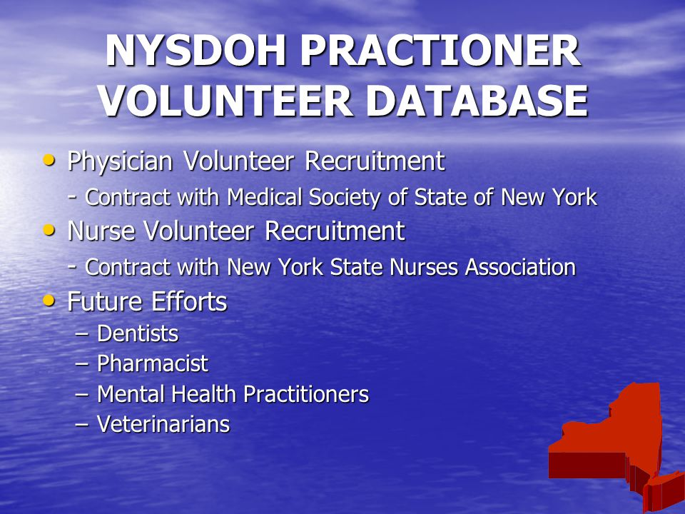 NYSDOH PRACTIONER VOLUNTEER DATABASE Physician Volunteer Recruitment Physician Volunteer Recruitment - Contract with Medical Society of State of New York Nurse Volunteer Recruitment Nurse Volunteer Recruitment - Contract with New York State Nurses Association Future Efforts Future Efforts –Dentists –Pharmacist –Mental Health Practitioners –Veterinarians