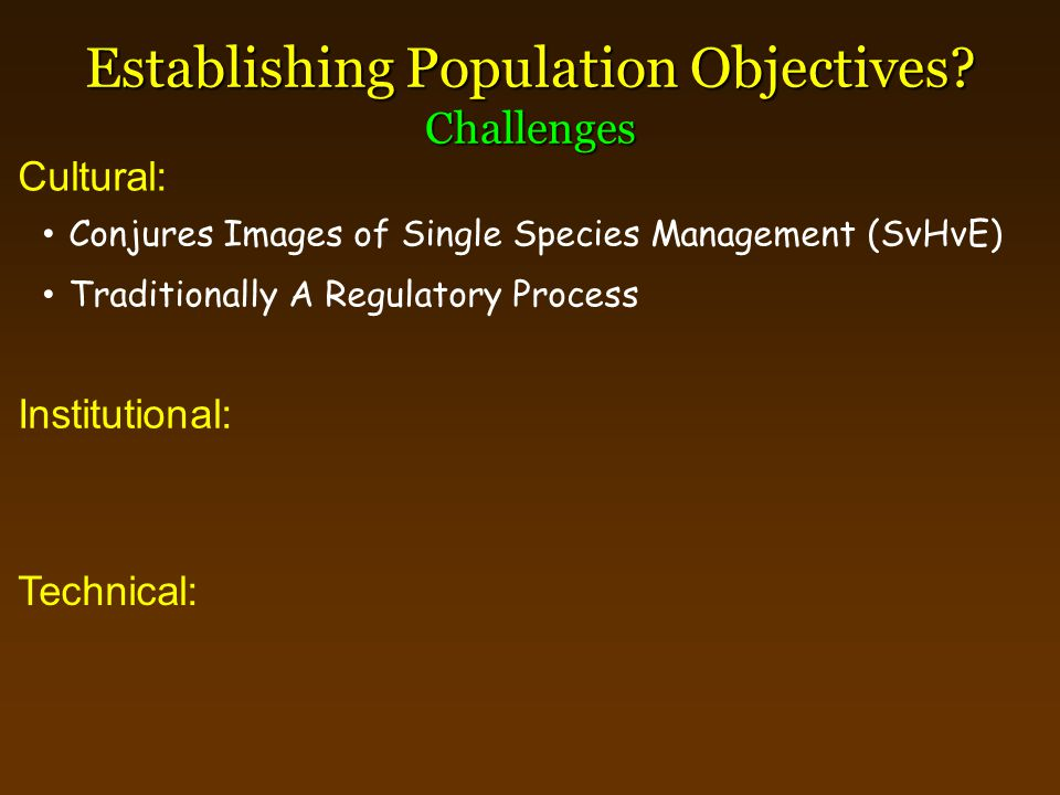 Establishing Population Objectives? Challenges Institutional: Conjures Images of Single Species Management (SvHvE) Cultural: Technical: Traditionally