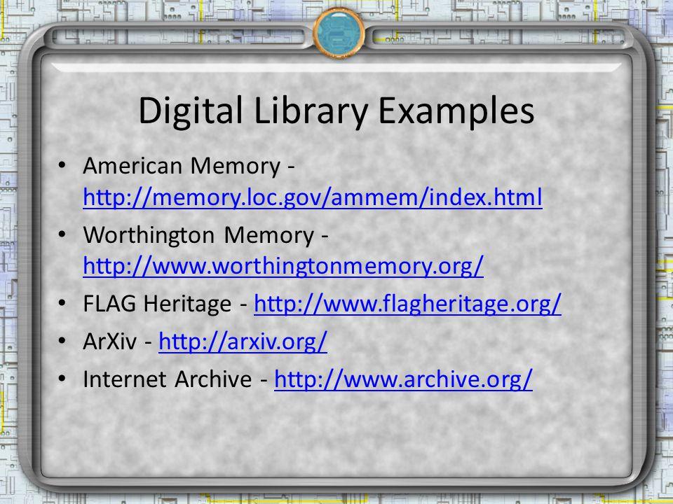 Digital Library Examples American Memory - http://memory.loc.gov/ammem/index.html http://memory.loc.gov/ammem/index.html Worthington Memory - http://www.worthingtonmemory.org/ http://www.worthingtonmemory.org/ FLAG Heritage - http://www.flagheritage.org/http://www.flagheritage.org/ ArXiv - http://arxiv.org/http://arxiv.org/ Internet Archive - http://www.archive.org/http://www.archive.org/