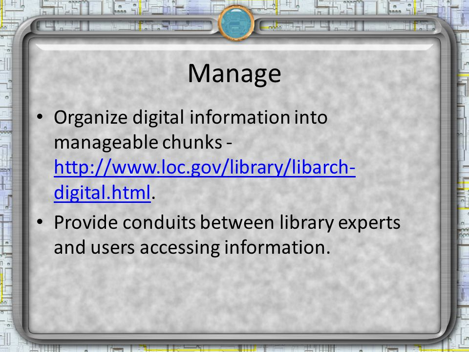 Manage Organize digital information into manageable chunks - http://www.loc.gov/library/libarch- digital.html.