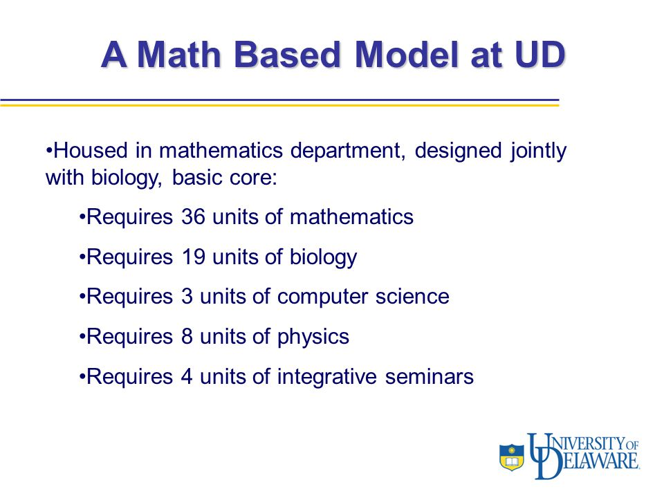 A Math Based Model at UD Housed in mathematics department, designed jointly with biology, basic core: Requires 36 units of mathematics Requires 19 uni