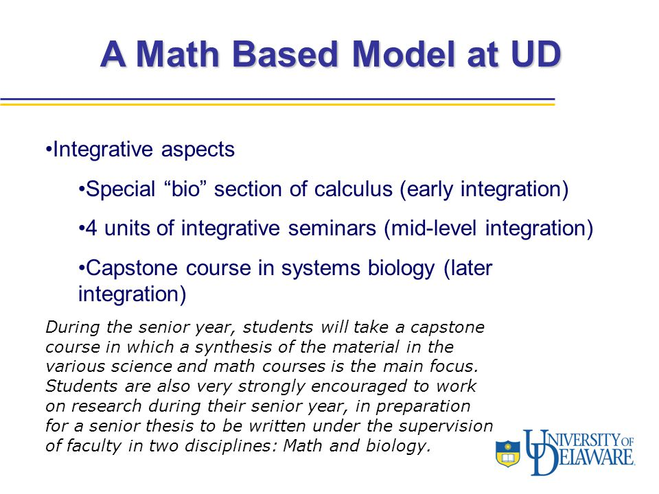 "A Math Based Model at UD Integrative aspects Special ""bio"" section of calculus (early integration) 4 units of integrative seminars (mid-level integrat"