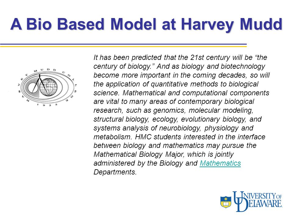"A Bio Based Model at Harvey Mudd It has been predicted that the 21st century will be ""the century of biology."" And as biology and biotechnology become"