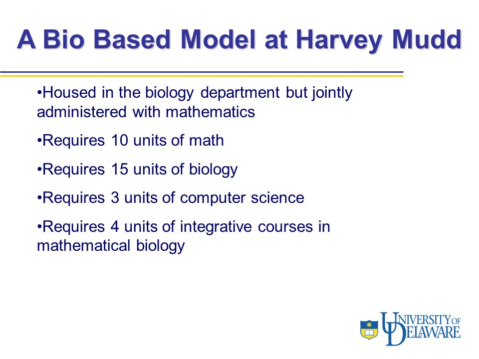 A Bio Based Model at Harvey Mudd Housed in the biology department but jointly administered with mathematics Requires 10 units of math Requires 15 units of biology Requires 3 units of computer science Requires 4 units of integrative courses in mathematical biology