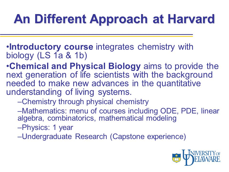 An Different Approach at Harvard Introductory course integrates chemistry with biology (LS 1a & 1b) Chemical and Physical Biology aims to provide the next generation of life scientists with the background needed to make new advances in the quantitative understanding of living systems.
