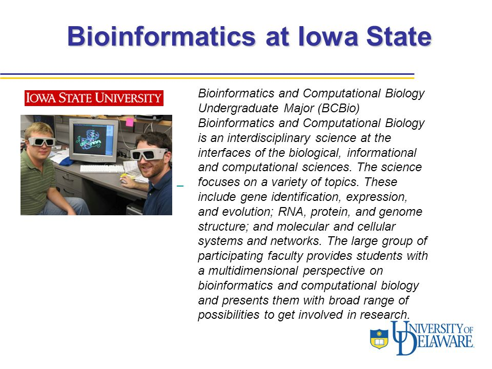 Bioinformatics at Iowa State Bioinformatics and Computational Biology Undergraduate Major (BCBio) Bioinformatics and Computational Biology is an interdisciplinary science at the interfaces of the biological, informational and computational sciences.